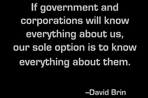 DAVID BRIN: If government and corporations will know everything about us, our sole option is to know everything about them.