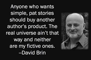 DAVID BRIN: Anyone who wants simple, pat stories should buy another author's product. The real universe ain't that way and neither are my fictive ones.