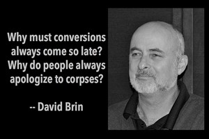 DAVID BRIN: Why must conversions always come so late? Why do people always apologize to corpses?