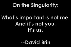 DAVID BRIN: On the singularity: What's important is not me. And it's not you. It's us.