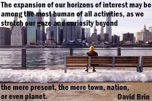 DAVID BRIN: The expansion of our horizons of interest may be among the most human of all activities, as we stretch our gaze and curiosity beyond the mere present, the mere town, nation, or even planet.