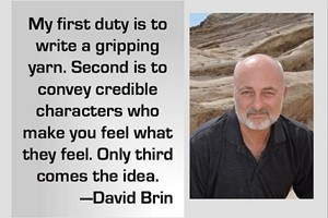 DAVID BRIN: My first duty is to write a gripping yarn. Second is to convey credible characters who make you feel what they feel. Only third comes the idea.