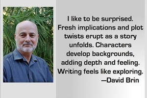 DAVID BRIN: I like to be surprised. Fresh implications and plot twists erupt as a story unfolds. Characters develop backgrounds, adding depth and feeling. Writing feels like exploring.