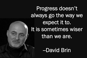 DAVID BRIN: Progress doesn't always go the way we expect it to. It is sometimes wiser than we are.