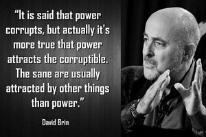 DAVID BRIN: It is said that power corrupts, but actually it's more true that power attracts the corruptible. The sane are usually attracted by other things than power.