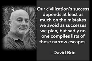 DAVID BRIN: Our civilization's success depends at least as much on the mistakes we avoid as successes we plan, but sadly no one compiles lists of these narrow escapes.