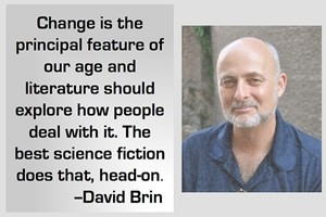 DAVID BRIN: Change is the principal feature of our age and literature should explore how people deal with it. The best science fiction does that, head-on.