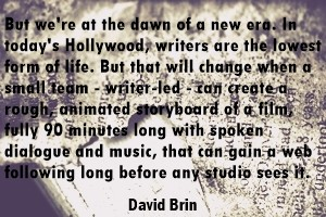 DAVID BRIN: But we're at the dawn of a new era. In today's Hollywood writers are the lowest form of life. But that will change when a small team - writer-led - can create a rough, animated storyboard of a film, fully 90 minutes long with spoken dialogue and music, that can gain a web following long before any studio sees it.