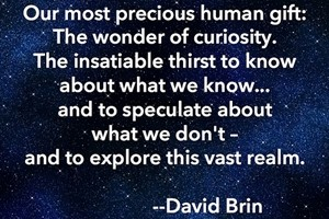 DAVID BRIN: Our most precious human gift: The wonder of curiosity. The insatiable thirst to know about what we know... and to speculate about what we don't - and to explore this vast realm.