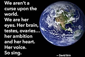 DAVID BRINWe aren't a curse upon the world. We are her eyes. Her brain, testes, ovaries... her ambition and her heart. Her voice. So sing.
