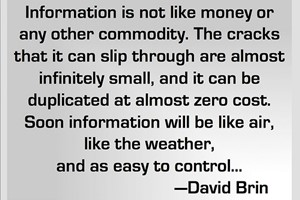 DAVID BRIN: Information is not like money or any other commodity. The cracks that it can slip through are almost infinitely small, and it can be duplicated at almost zero cost. Soon information will be like air, like the weather, and as easy to control...