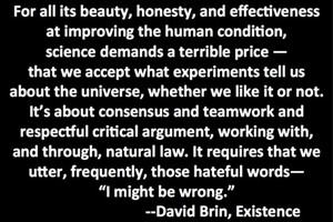 DAVID BRIN: For all its beauty, honesty, and effectiveness at improving the human condition, science demands a terrible price - that we accept what experiments tell us about the universe, whether we like it or not. It's about consensus and teamwork and respectful critical argument, working with, and through, natural law. It requires that we utter, frequently, those hateful words - 'I might be wrong.'
