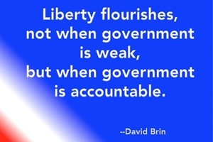 DAVID BRIN: Liberty flourishes, not when government is weak, but when government is accountable.