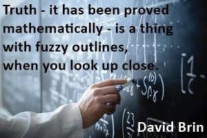 DAVID BRIN: Truth - it has been proved mathematically - is a thing with fuzzy outlines, when you look up close.