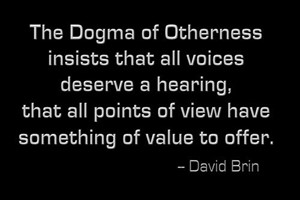 DAVID BRIN: The Dogma of Otherness insists that all voices deserve a hearing, that all points of view have something of value to offer.