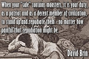 DAVID BRIN: When your 'side' contains monsters, it is your duty, as a patriot and as a decent member of civilization, to stand up and repudiate them - no matter how painful that repudiation might be.