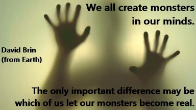DAVID BRIN: We all create monsters in our minds. The only important difference may be which of us let our monsters become real.
