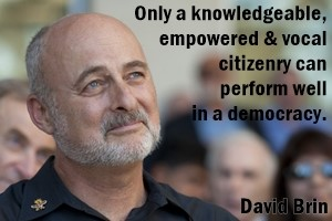 DAVID BRIN: Only a knowledgeable, empowered and vocal citizenry can perform well in a democracy.